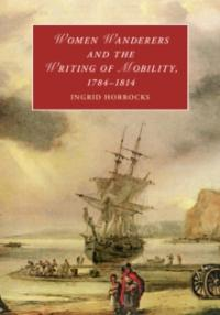 Ingrid Horrocks. Women Wanderers and the Writing of Mobility, 1784-1814 Cambridge