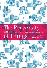Book cover: The Perversity of Things: Hugo Gernsback on Media, Tinkering, and Scientification